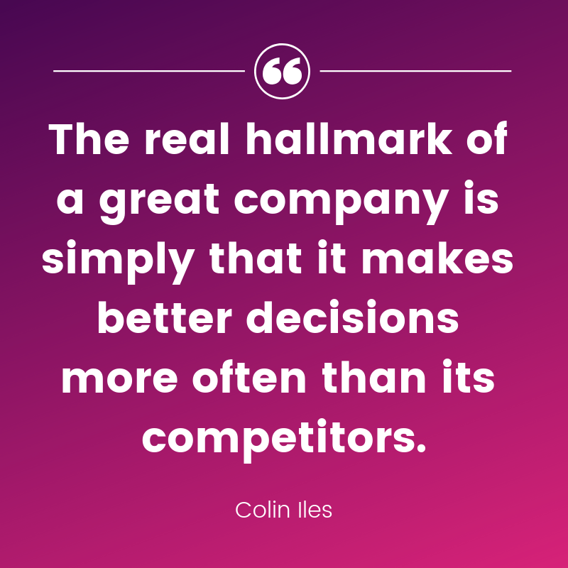 Quote: The real hallmark of a great company is simply their ability to make better decisions more often than its competitors.